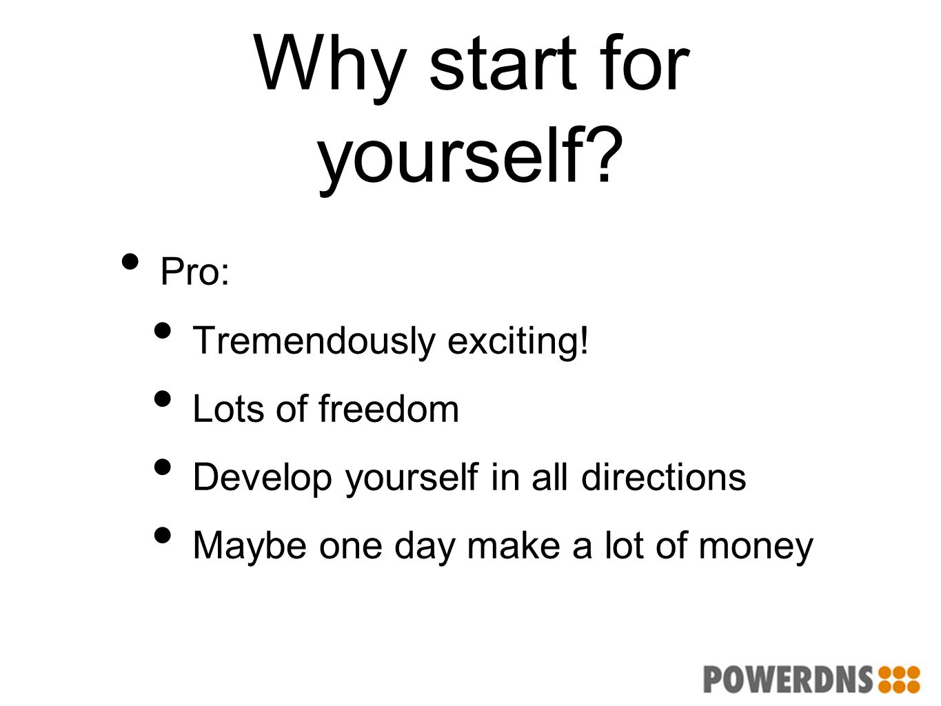 Why start for yourself? Pro: Tremendously exciting! Lots of freedom Develop yourself in all directions Maybe one day make a lot of money