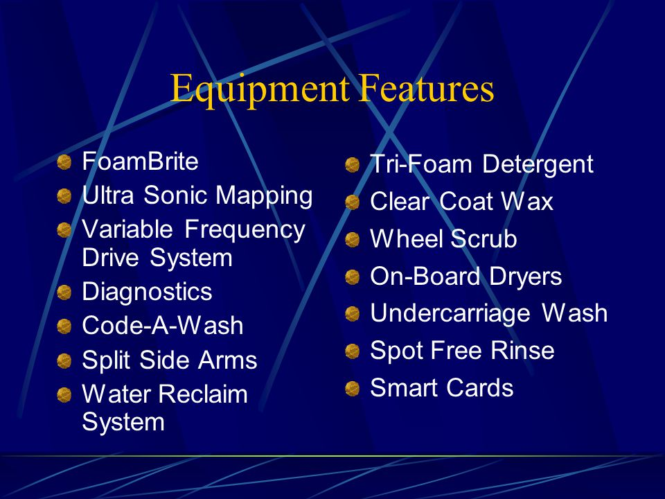 Equipment Features FoamBrite Ultra Sonic Mapping Variable Frequency Drive System Diagnostics Code-A-Wash Split Side Arms Water Reclaim System Tri-Foam