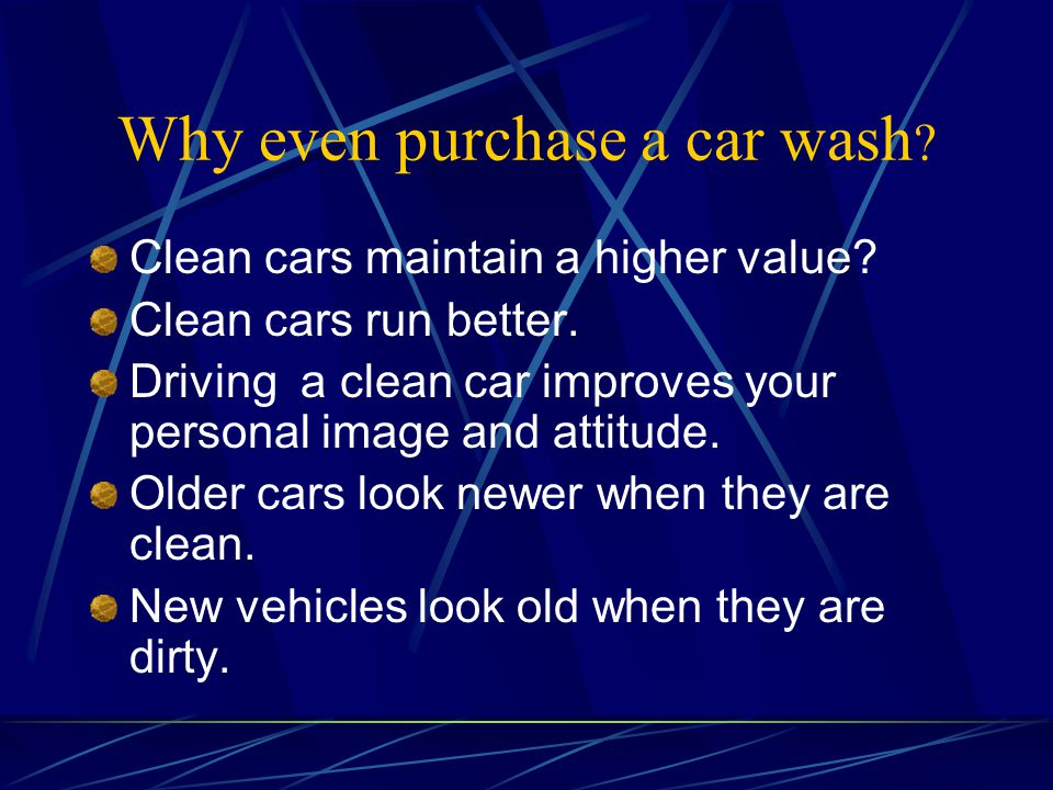 Why even purchase a car wash ? Clean cars maintain a higher value? Clean cars run better. Driving a clean car improves your personal image and attitud