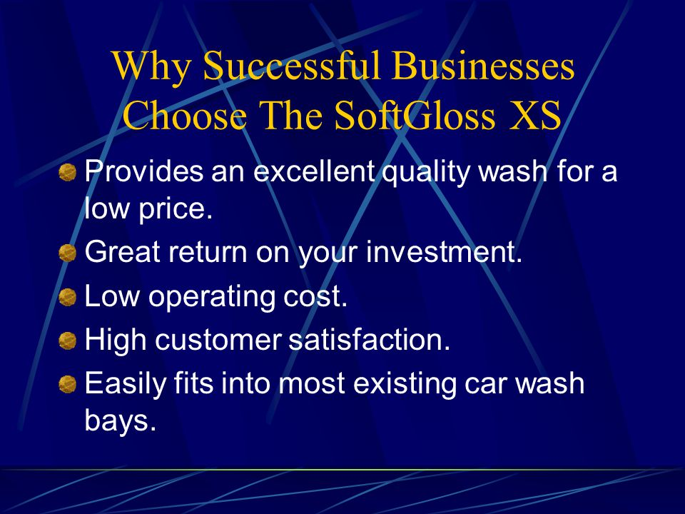 Why Successful Businesses Choose The SoftGloss XS Provides an excellent quality wash for a low price. Great return on your investment. Low operating c
