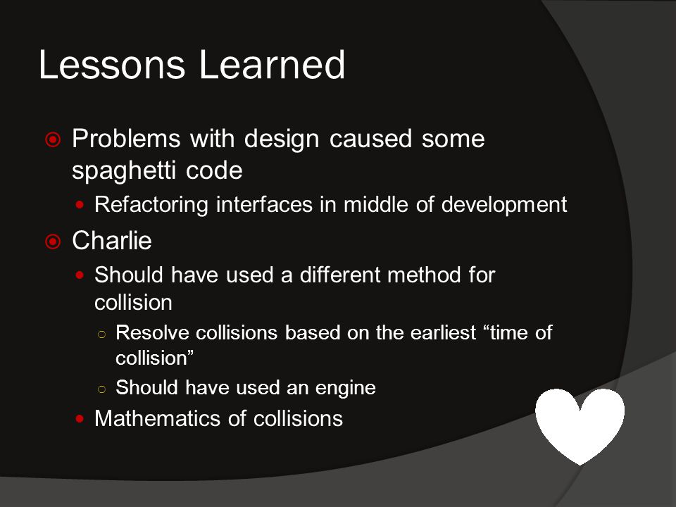 Lessons Learned  Problems with design caused some spaghetti code Refactoring interfaces in middle of development  Charlie Should have used a different method for collision ○ Resolve collisions based on the earliest time of collision ○ Should have used an engine Mathematics of collisions