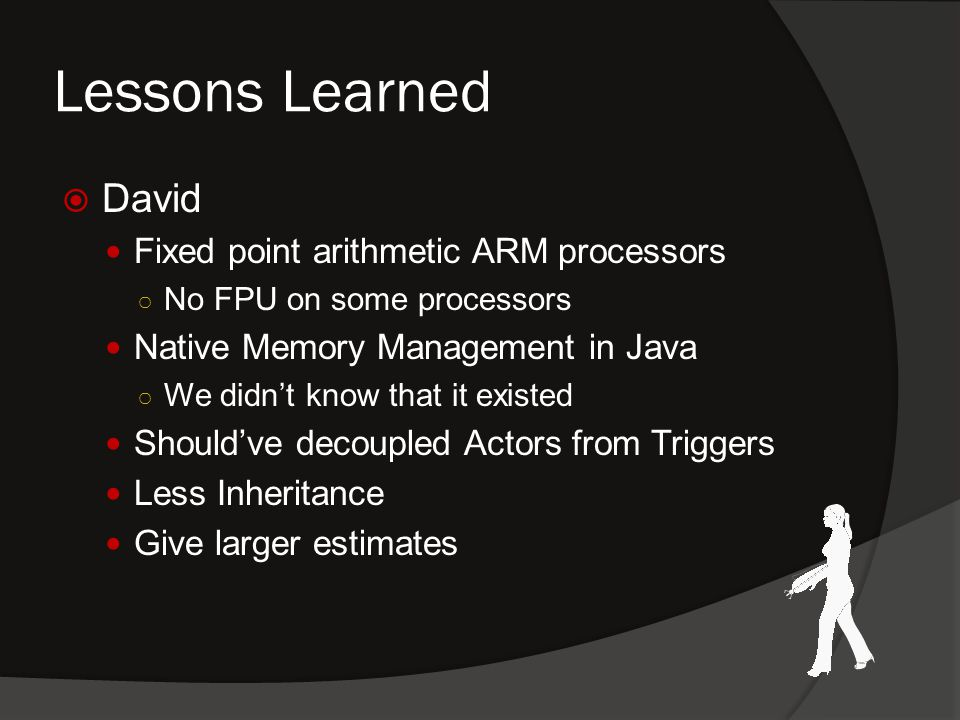Lessons Learned  David Fixed point arithmetic ARM processors ○ No FPU on some processors Native Memory Management in Java ○ We didn't know that it existed Should've decoupled Actors from Triggers Less Inheritance Give larger estimates