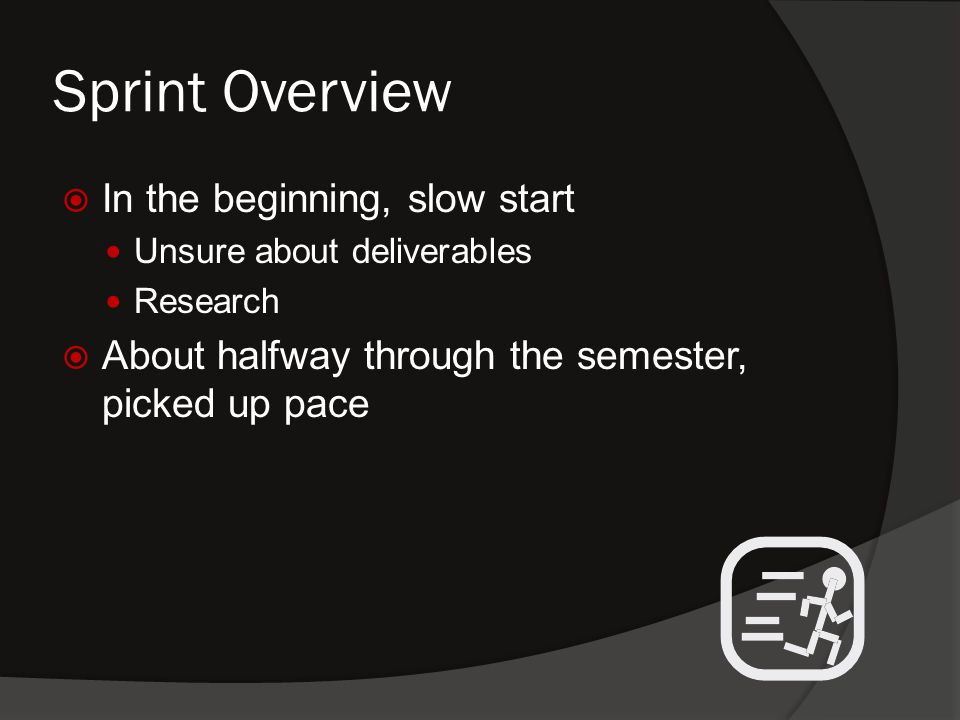 Sprint Overview  In the beginning, slow start Unsure about deliverables Research  About halfway through the semester, picked up pace