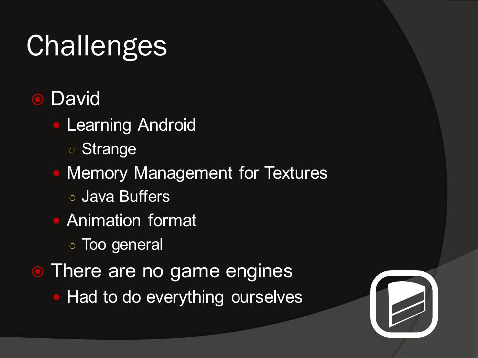 Challenges  David Learning Android ○ Strange Memory Management for Textures ○ Java Buffers Animation format ○ Too general  There are no game engines Had to do everything ourselves