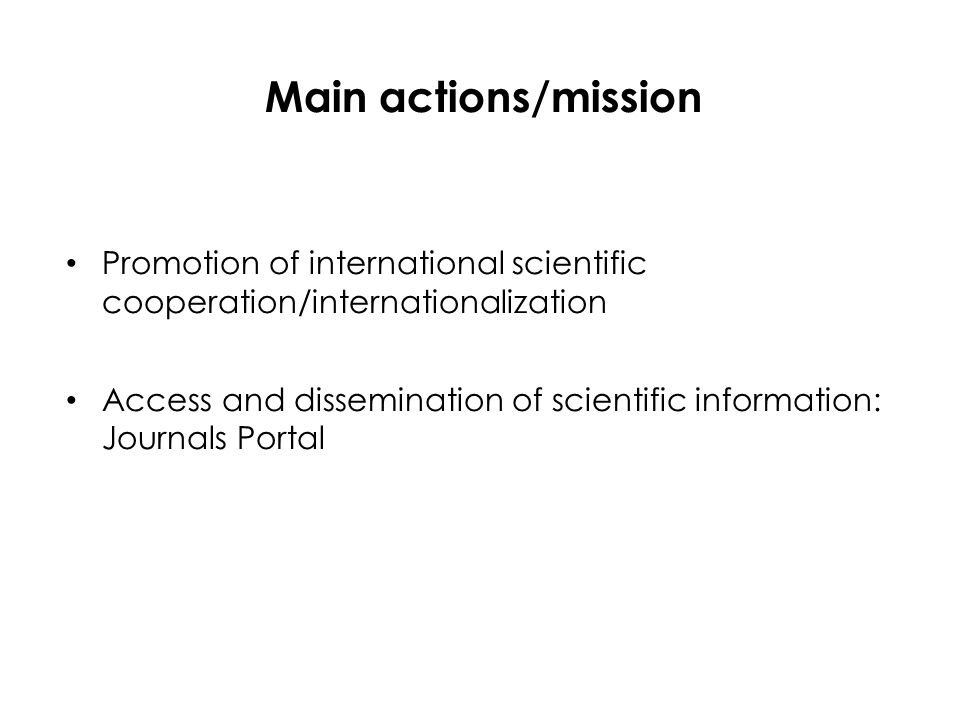 Main actions/mission Promotion of international scientific cooperation/internationalization Access and dissemination of scientific information: Journals Portal