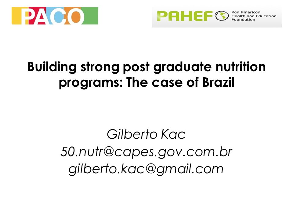 Building strong post graduate nutrition programs: The case of Brazil Gilberto Kac