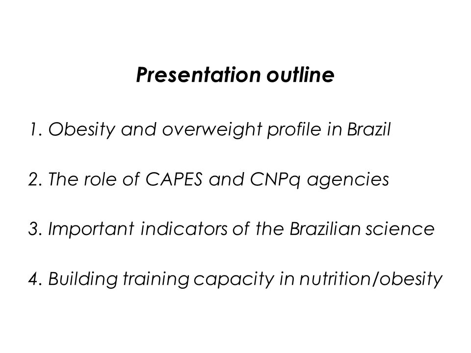 Conclusions 1.Overweight and obesity are important epidemiologic problems in Brazil 2.Brazilian agencies such as Capes and Cnpq play a very important role on the recent positive trends of indicators such as number of masters and phds granted, scientific papers published, grants and others 3.There is a lack of a program of leadership on capacity building either on nutrition or obesity