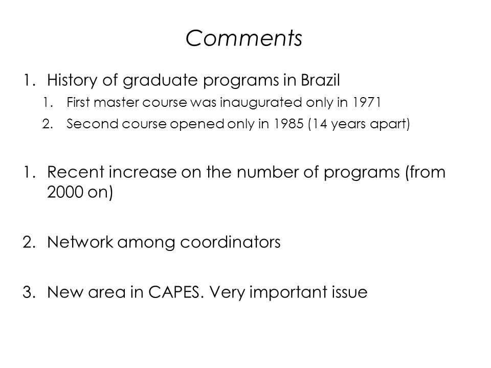 Comments 1.History of graduate programs in Brazil 1.First master course was inaugurated only in Second course opened only in 1985 (14 years apart) 1.Recent increase on the number of programs (from 2000 on) 2.Network among coordinators 3.New area in CAPES.