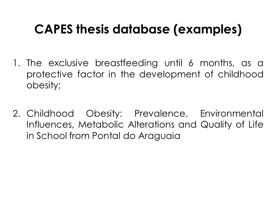 CAPES thesis database (examples) 1.The exclusive breastfeeding until 6 months, as a protective factor in the development of childhood obesity; 2.Childhood Obesity: Prevalence, Environmental Influences, Metabolic Alterations and Quality of Life in School from Pontal do Araguaia
