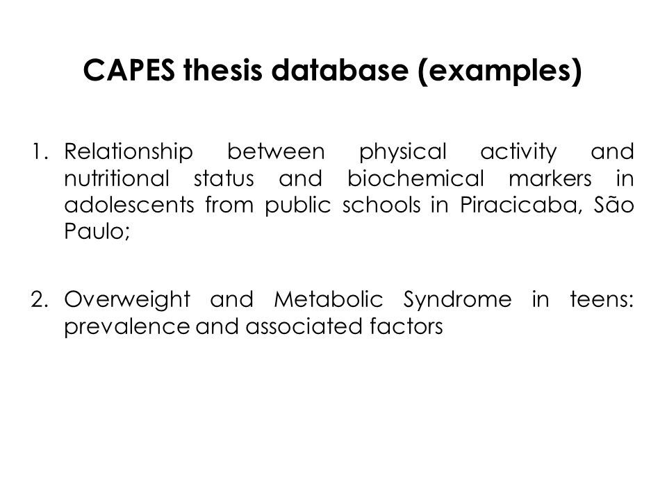 CAPES thesis database (examples) 1.Relationship between physical activity and nutritional status and biochemical markers in adolescents from public schools in Piracicaba, São Paulo; 2.Overweight and Metabolic Syndrome in teens: prevalence and associated factors