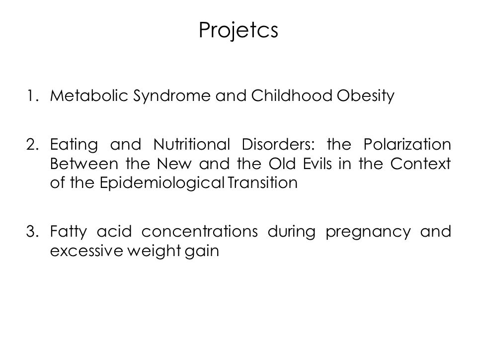 Projetcs 1.Metabolic Syndrome and Childhood Obesity 2.Eating and Nutritional Disorders: the Polarization Between the New and the Old Evils in the Context of the Epidemiological Transition 3.Fatty acid concentrations during pregnancy and excessive weight gain