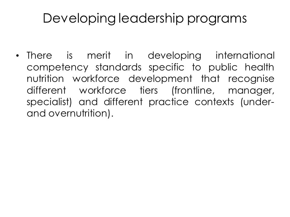 Developing leadership programs There is merit in developing international competency standards specific to public health nutrition workforce development that recognise different workforce tiers (frontline, manager, specialist) and different practice contexts (under- and overnutrition).