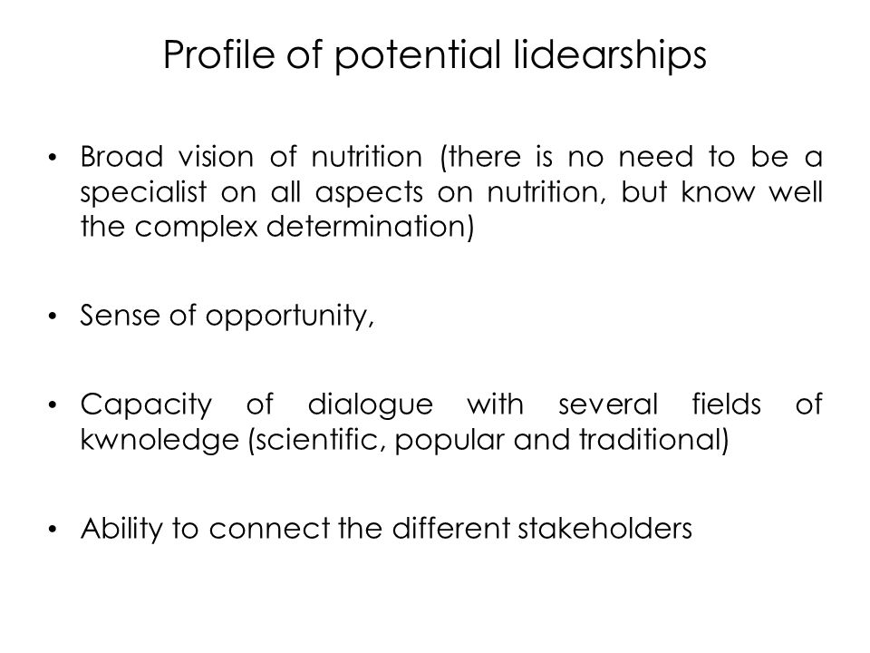 Profile of potential lidearships Broad vision of nutrition (there is no need to be a specialist on all aspects on nutrition, but know well the complex determination) Sense of opportunity, Capacity of dialogue with several fields of kwnoledge (scientific, popular and traditional) Ability to connect the different stakeholders