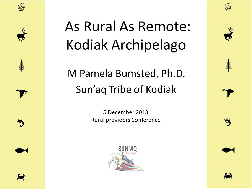 As Rural As Remote: Kodiak Archipelago M Pamela Bumsted, Ph.D. Sun'aq Tribe of Kodiak 5 December 2013 Rural providers Conference