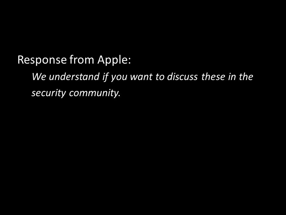 Response from Apple: We understand if you want to discuss these in the security community.