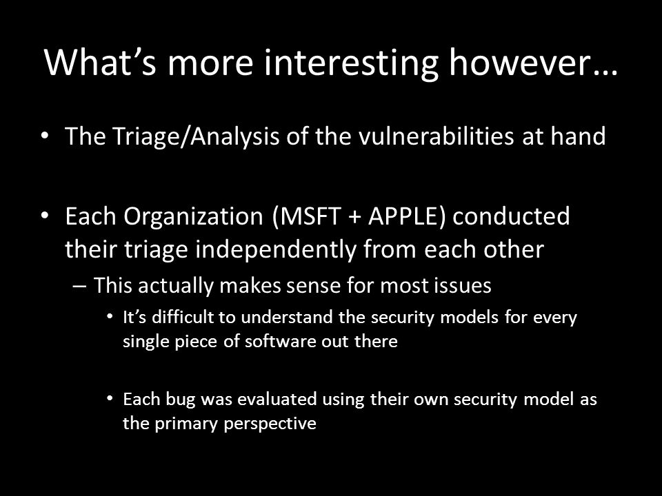 What's more interesting however… The Triage/Analysis of the vulnerabilities at hand Each Organization (MSFT + APPLE) conducted their triage independently from each other – This actually makes sense for most issues It's difficult to understand the security models for every single piece of software out there Each bug was evaluated using their own security model as the primary perspective