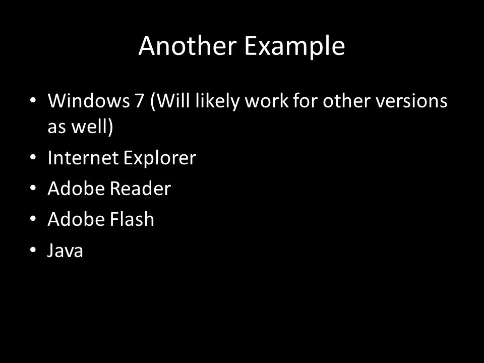 Another Example Windows 7 (Will likely work for other versions as well) Internet Explorer Adobe Reader Adobe Flash Java