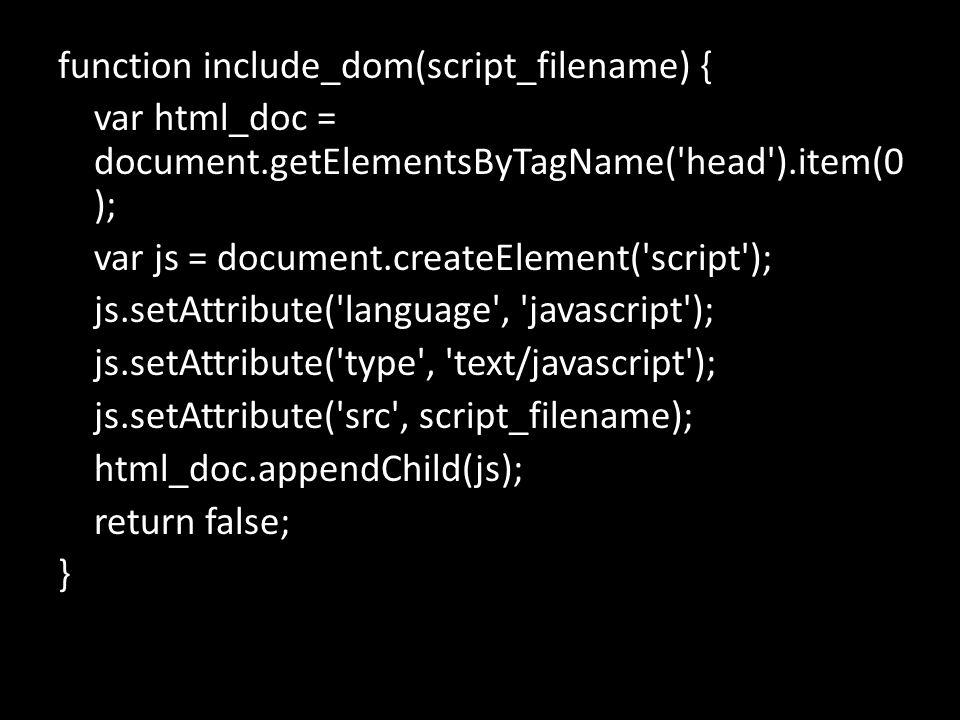 function include_dom(script_filename) { var html_doc = document.getElementsByTagName( head ).item(0 ); var js = document.createElement( script ); js.setAttribute( language , javascript ); js.setAttribute( type , text/javascript ); js.setAttribute( src , script_filename); html_doc.appendChild(js); return false; }