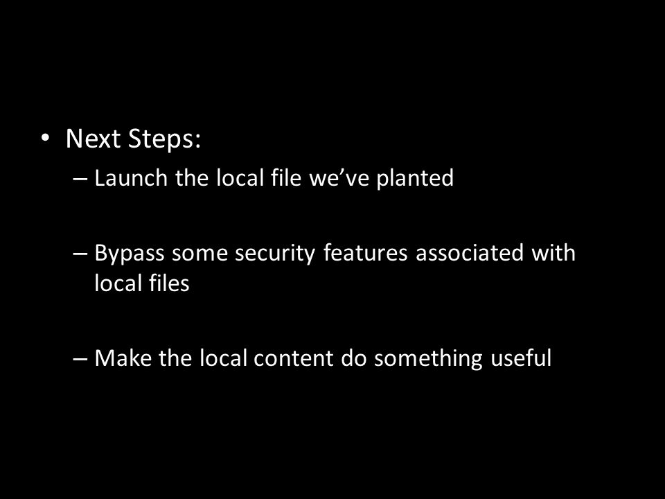 Next Steps: – Launch the local file we've planted – Bypass some security features associated with local files – Make the local content do something useful