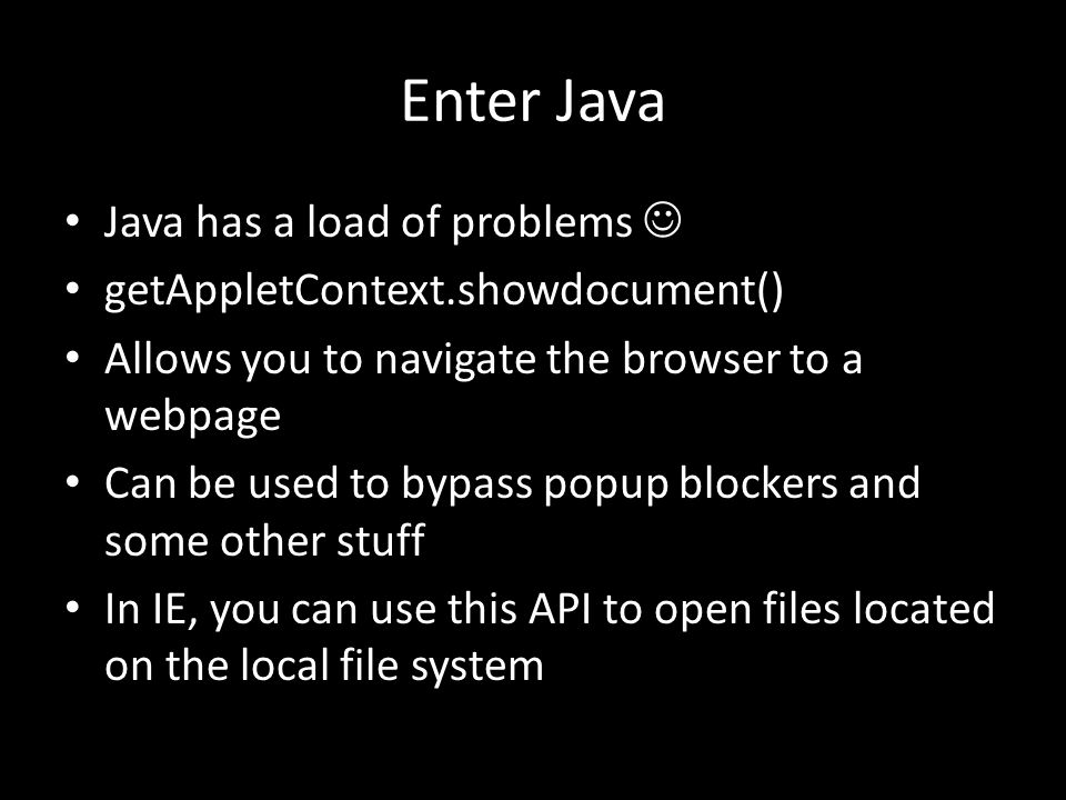 Enter Java Java has a load of problems getAppletContext.showdocument() Allows you to navigate the browser to a webpage Can be used to bypass popup blockers and some other stuff In IE, you can use this API to open files located on the local file system
