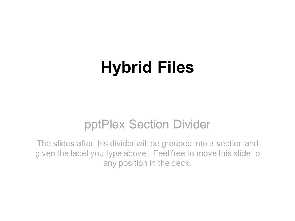 pptPlex Section Divider Hybrid Files The slides after this divider will be grouped into a section and given the label you type above.