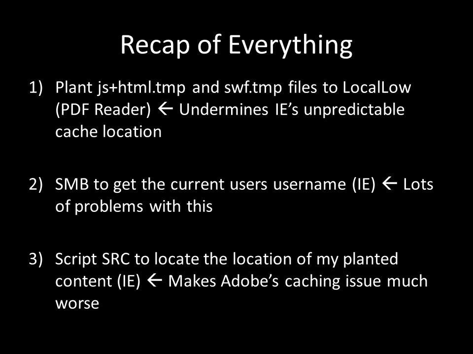 Recap of Everything 1)Plant js+html.tmp and swf.tmp files to LocalLow (PDF Reader)  Undermines IE's unpredictable cache location 2)SMB to get the current users username (IE)  Lots of problems with this 3)Script SRC to locate the location of my planted content (IE)  Makes Adobe's caching issue much worse