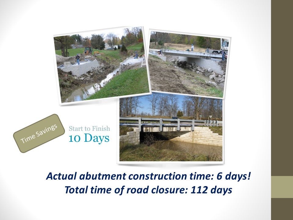 Actual abutment construction time: 6 days! Total time of road closure: 112 days Time Savings