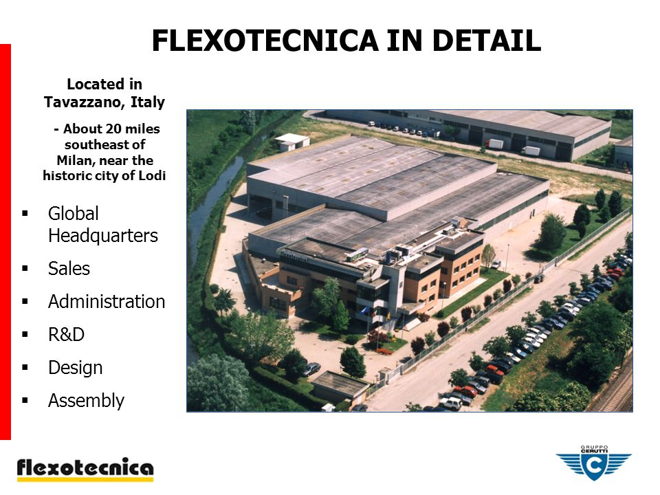 FLEXOTECNICA IN DETAIL Located in Tavazzano, Italy - About 20 miles southeast of Milan, near the historic city of Lodi  Global Headquarters  Sales  Administration  R&D  Design  Assembly
