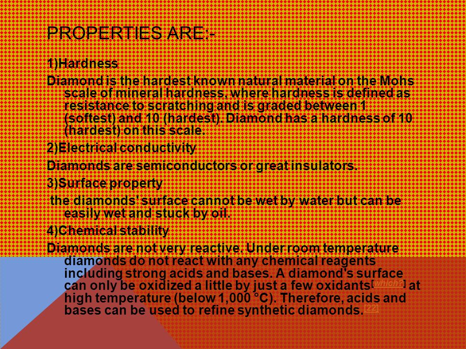 PROPERTIES ARE:- 1)Hardness Diamond is the hardest known natural material on the Mohs scale of mineral hardness, where hardness is defined as resistance to scratching and is graded between 1 (softest) and 10 (hardest).