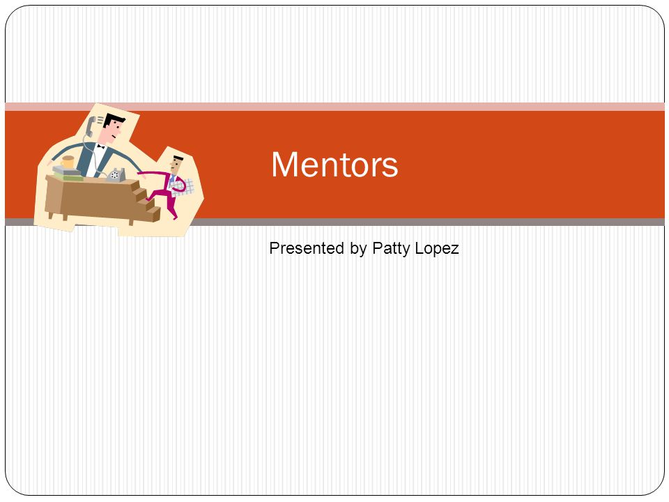 Mentors Presented by Patty Lopez