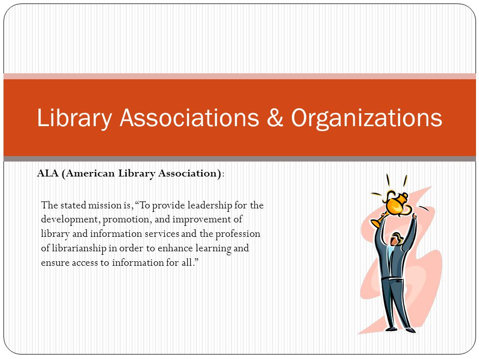 """Library Associations & Organizations ALA (American Library Association): The stated mission is, """"To provide leadership for the development, promotion,"""
