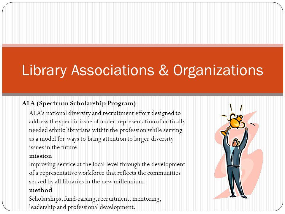 Library Associations & Organizations ALA (Spectrum Scholarship Program): ALA's national diversity and recruitment effort designed to address the speci
