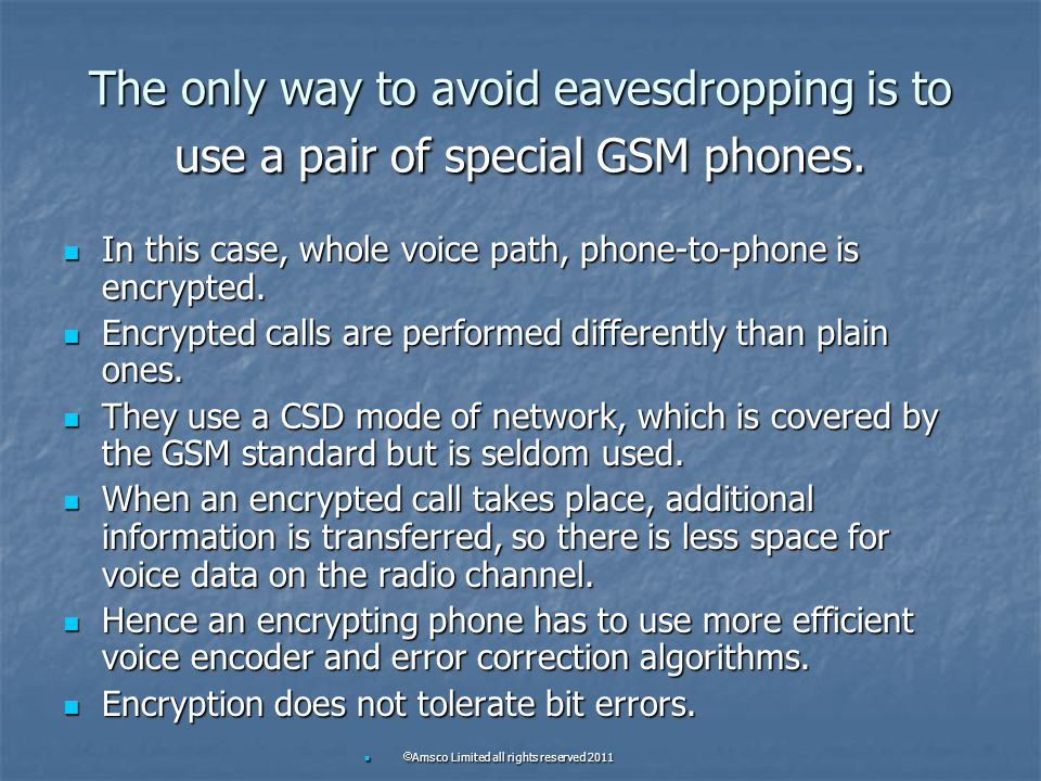 The only way to avoid eavesdropping is to use a pair of special GSM phones. In this case, whole voice path, phone-to-phone is encrypted. In this case,