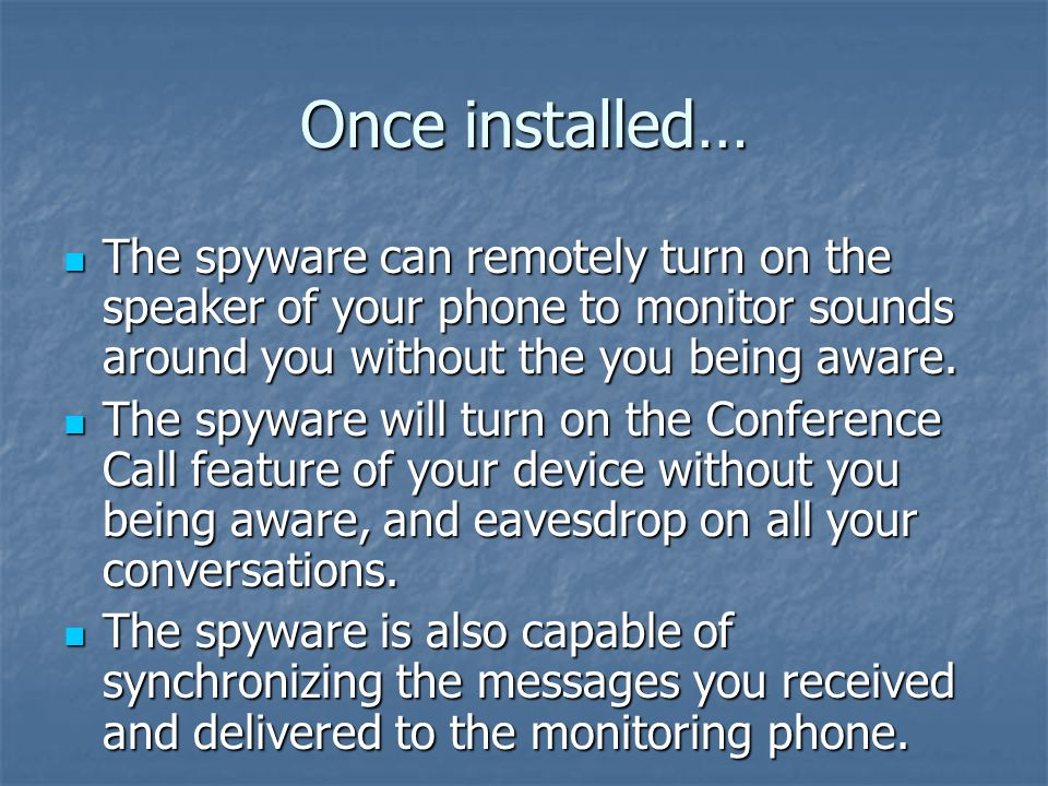 Once installed… The spyware can remotely turn on the speaker of your phone to monitor sounds around you without the you being aware.