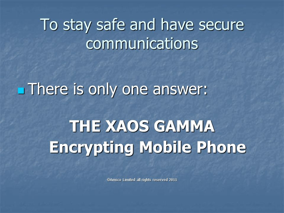 AMSCO Ltd BRINGS TO YOU THE ULTIMATE SOLUTION For Safe GSM Communication For Safe GSM Communication The χaos gamma™ Encrypting Mobile Phone The χaos gamma™ Encrypting Mobile Phone in collaboration with Techlab2000 R&D C° in collaboration with Techlab2000 R&D C°  Amsco Limited all rights reserved 2011  Amsco Limited all rights reserved 2011