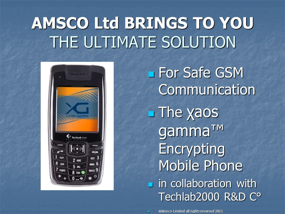 The XG More SECURE & CHEAPER Your XG only costs you €2,000.00* Your XG only costs you €2,000.00* Whereas the GE Sectéra National Gsm costs €3,645.00 Whereas the GE Sectéra National Gsm costs €3,645.00 And the Ancort A-7 costs €2,850.00 And the Ancort A-7 costs €2,850.00 You get three + XG Encrypting phones for two smartphones, with faster transmission and more secure communication.