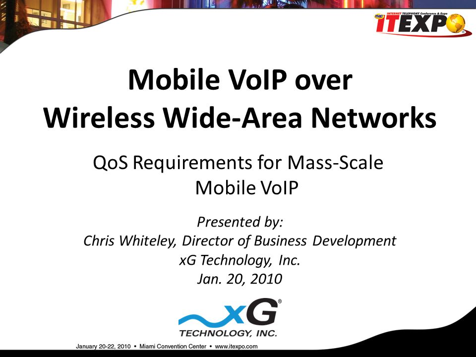 Mobile VoIP over Wireless Wide-Area Networks Presented by: Chris Whiteley, Director of Business Development xG Technology, Inc.