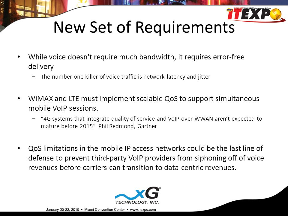 New Set of Requirements While voice doesn t require much bandwidth, it requires error-free delivery – The number one killer of voice traffic is network latency and jitter WiMAX and LTE must implement scalable QoS to support simultaneous mobile VoIP sessions.
