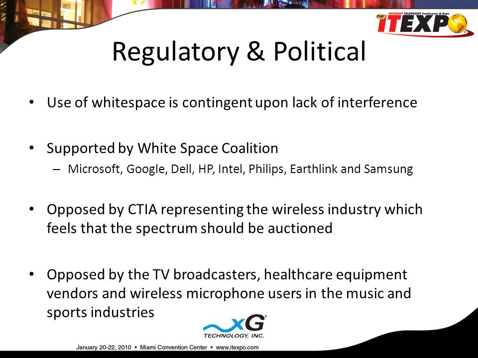 Regulatory & Political Use of whitespace is contingent upon lack of interference Supported by White Space Coalition – Microsoft, Google, Dell, HP, Intel, Philips, Earthlink and Samsung Opposed by CTIA representing the wireless industry which feels that the spectrum should be auctioned Opposed by the TV broadcasters, healthcare equipment vendors and wireless microphone users in the music and sports industries