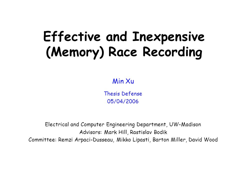 Effective and Inexpensive (Memory) Race Recording Min Xu Thesis Defense 05/04/2006 Electrical and Computer Engineering Department, UW-Madison Advisors: Mark Hill, Rastislav Bodik Committee: Remzi Arpaci-Dusseau, Mikko Lipasti, Barton Miller, David Wood