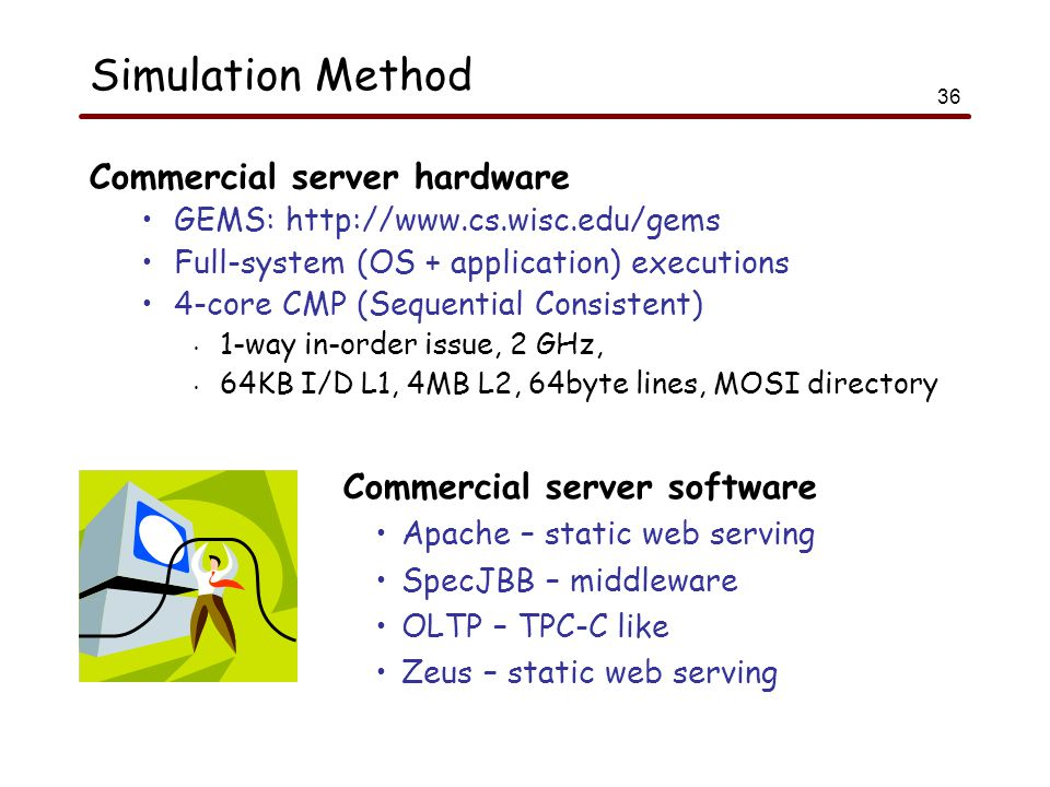 36 Simulation Method Commercial server hardware GEMS: http://www.cs.wisc.edu/gems Full-system (OS + application) executions 4-core CMP (Sequential Consistent) 1-way in-order issue, 2 GHz, 64KB I/D L1, 4MB L2, 64byte lines, MOSI directory Commercial server software Apache – static web serving SpecJBB – middleware OLTP – TPC-C like Zeus – static web serving