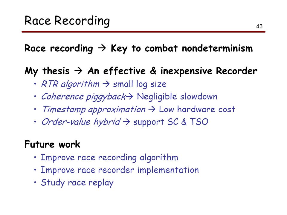 43 Race Recording Race recording  Key to combat nondeterminism My thesis  An effective & inexpensive Recorder RTR algorithm  small log size Coherence piggyback  Negligible slowdown Timestamp approximation  Low hardware cost Order-value hybrid  support SC & TSO Future work Improve race recording algorithm Improve race recorder implementation Study race replay