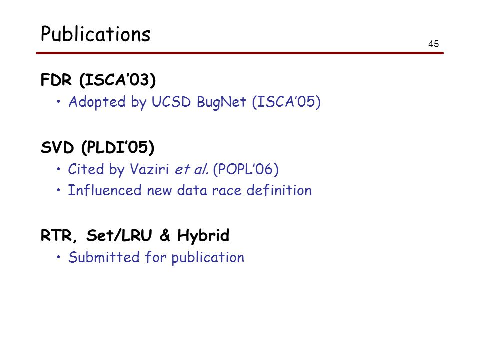45 Publications FDR (ISCA'03) Adopted by UCSD BugNet (ISCA'05) SVD (PLDI'05) Cited by Vaziri et al.