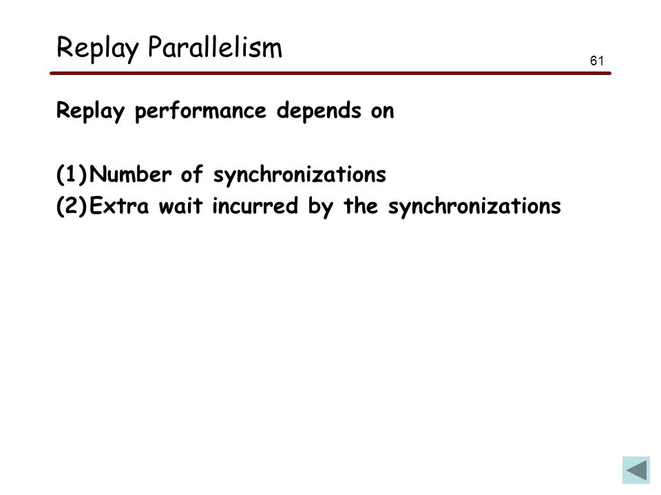 61 Replay Parallelism Replay performance depends on (1)Number of synchronizations (2)Extra wait incurred by the synchronizations