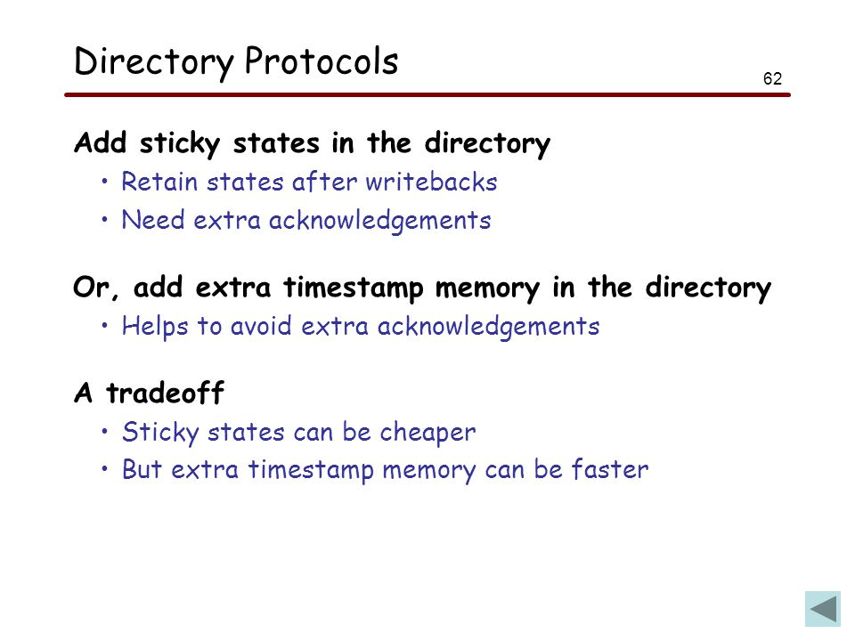 62 Directory Protocols Add sticky states in the directory Retain states after writebacks Need extra acknowledgements Or, add extra timestamp memory in the directory Helps to avoid extra acknowledgements A tradeoff Sticky states can be cheaper But extra timestamp memory can be faster