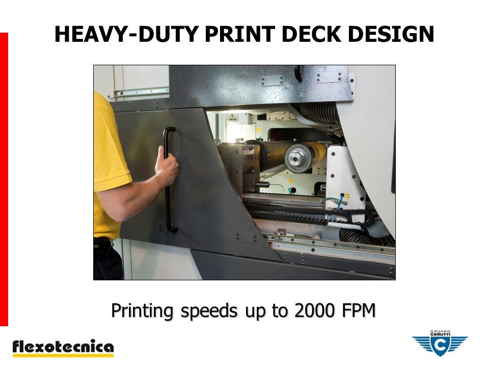 Printing speeds up to 2000 FPM Printing speeds up to 2000 FPM HEAVY-DUTY PRINT DECK DESIGN