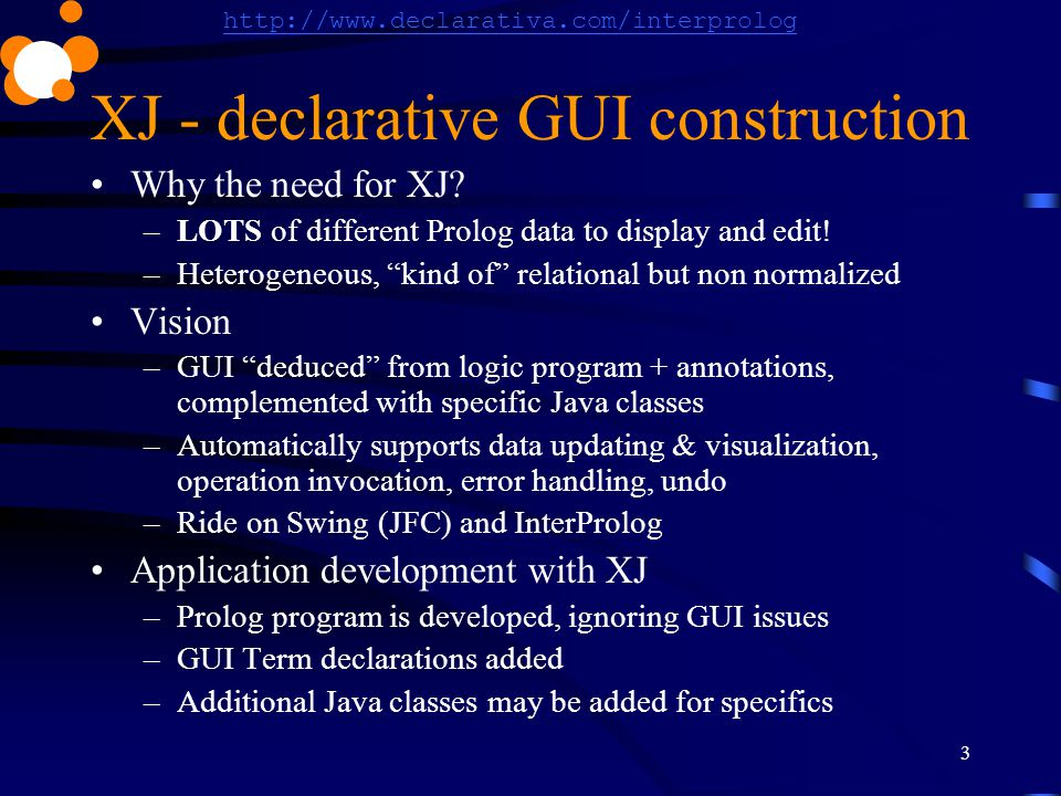 http://www.declarativa.com/interprolog 3 XJ - declarative GUI construction Why the need for XJ? –LOTS of different Prolog data to display and edit! –H