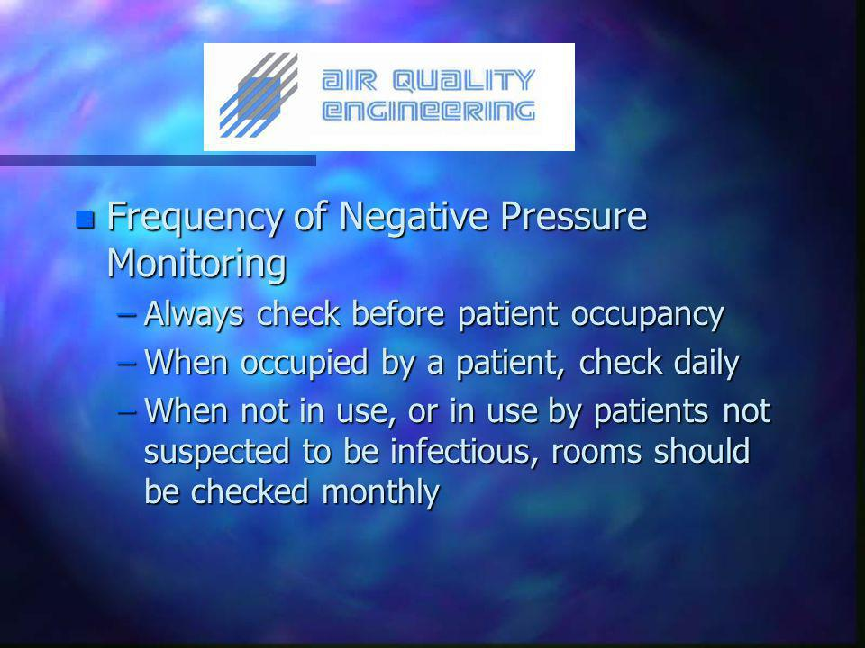 n Frequency of Negative Pressure Monitoring –Always check before patient occupancy –When occupied by a patient, check daily –When not in use, or in use by patients not suspected to be infectious, rooms should be checked monthly