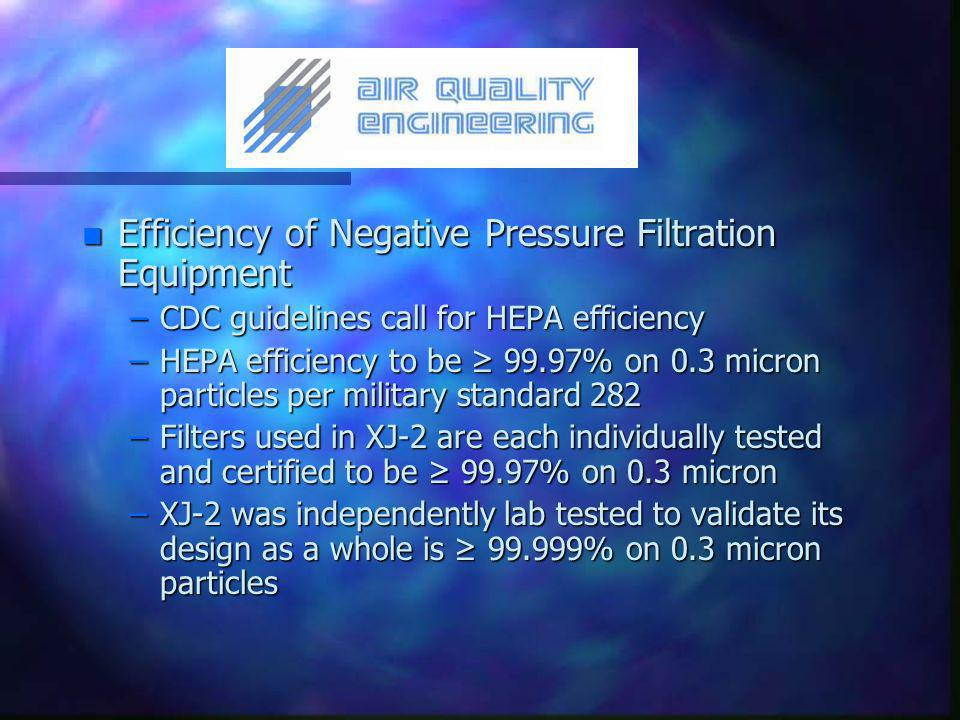 n Efficiency of Negative Pressure Filtration Equipment –CDC guidelines call for HEPA efficiency –HEPA efficiency to be ≥ 99.97% on 0.3 micron particles per military standard 282 –Filters used in XJ-2 are each individually tested and certified to be ≥ 99.97% on 0.3 micron –XJ-2 was independently lab tested to validate its design as a whole is ≥ 99.999% on 0.3 micron particles