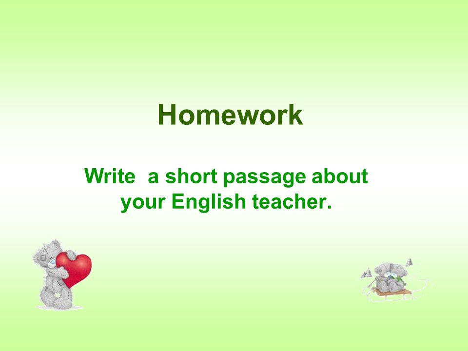 Homework Write a short passage about your English teacher.